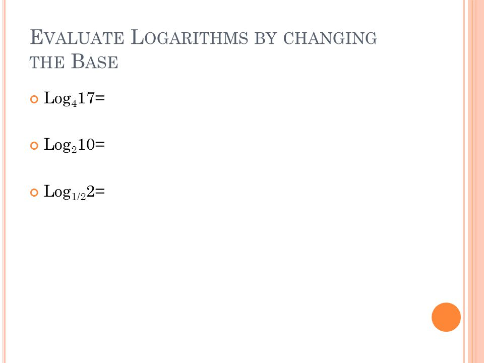 E VALUATE L OGARITHMS BY CHANGING THE B ASE Log 4 17= Log 2 10= Log 1/2 2=