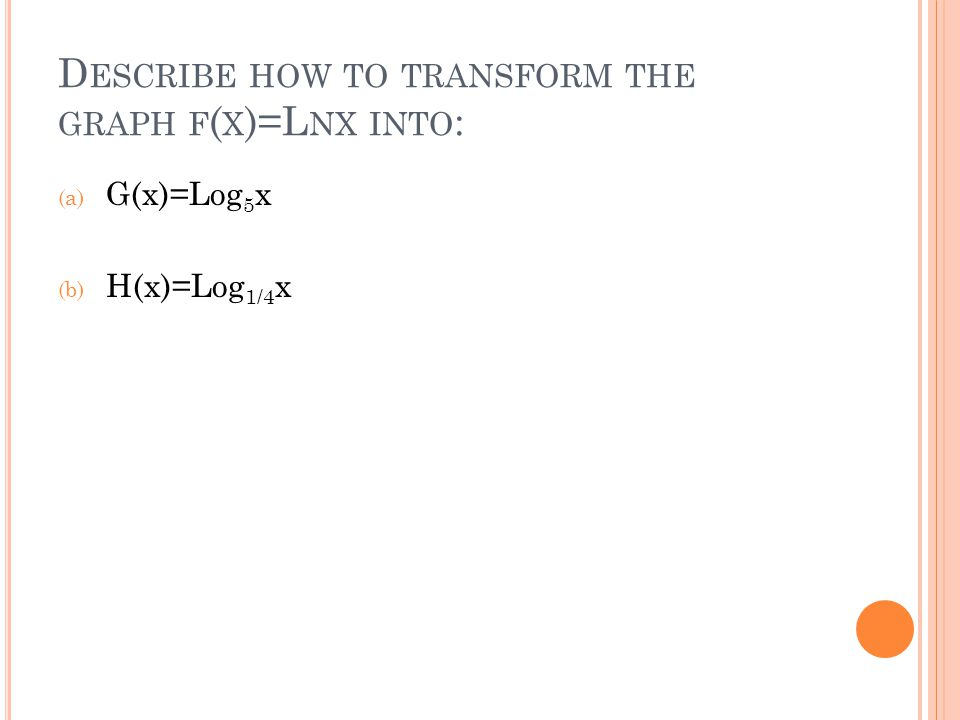 D ESCRIBE HOW TO TRANSFORM THE GRAPH F ( X )=L NX INTO : (a) G(x)=Log 5 x (b) H(x)=Log 1/4 x
