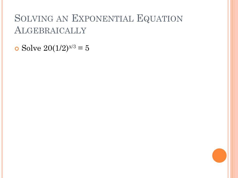 S OLVING AN E XPONENTIAL E QUATION A LGEBRAICALLY Solve 20(1/2) x/3 = 5