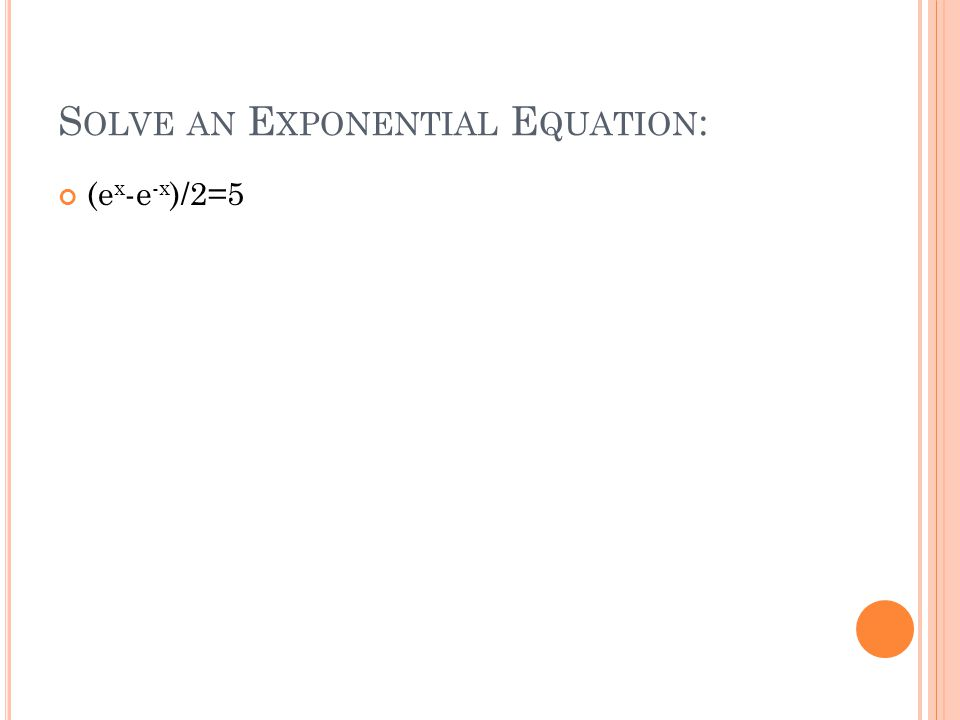 S OLVE AN E XPONENTIAL E QUATION : (e x -e -x )/2=5