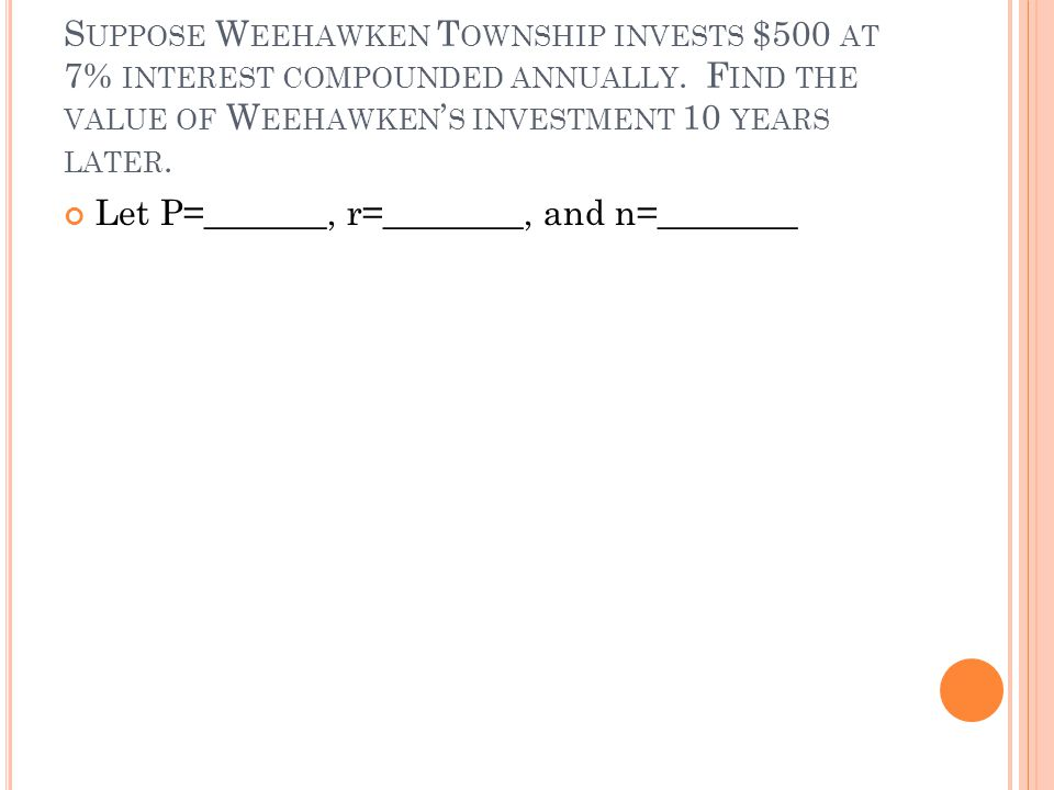 S UPPOSE W EEHAWKEN T OWNSHIP INVESTS $500 AT 7% INTEREST COMPOUNDED ANNUALLY.