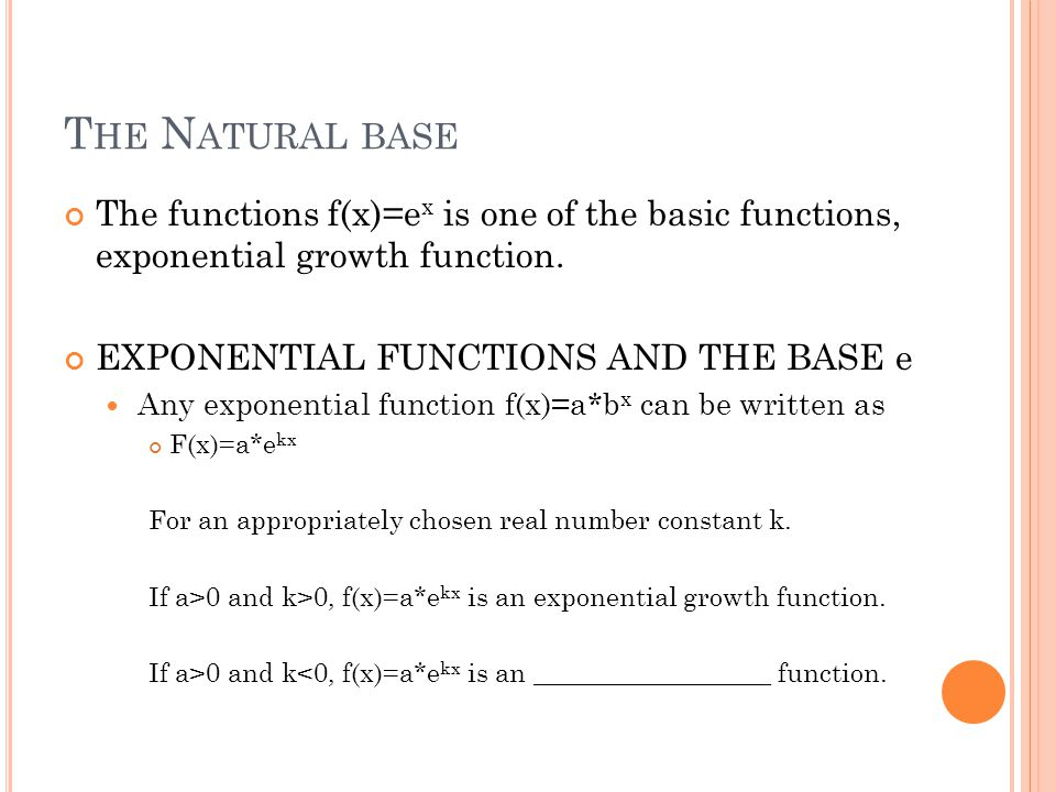 T HE N ATURAL BASE The functions f(x)=e x is one of the basic functions, exponential growth function.