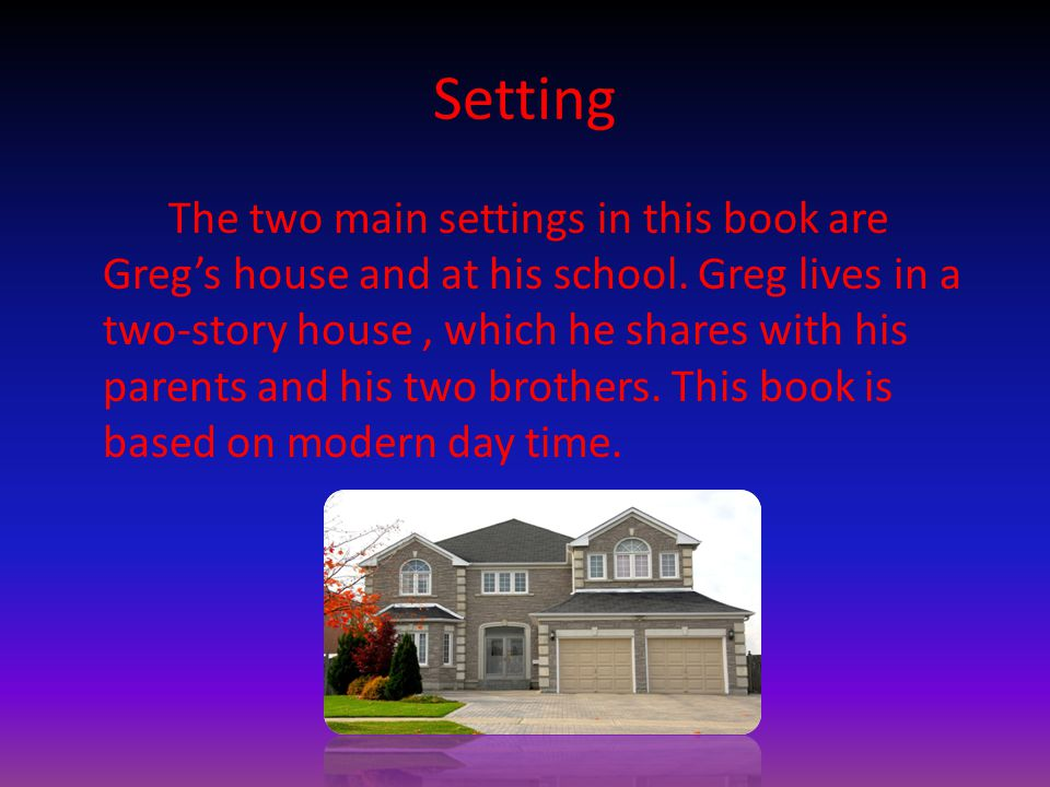 Setting The two main settings in this book are Greg's house and at his school.