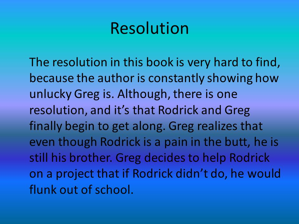 Resolution The resolution in this book is very hard to find, because the author is constantly showing how unlucky Greg is.