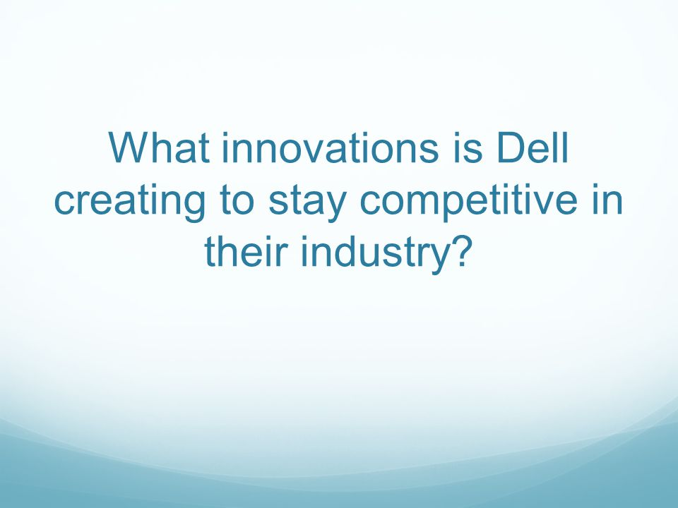 What innovations is Dell creating to stay competitive in their industry?
