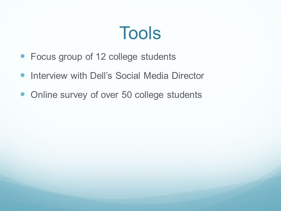 Tools Focus group of 12 college students Interview with Dell's Social Media Director Online survey of over 50 college students
