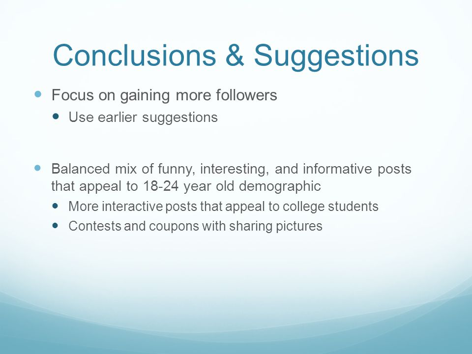 Conclusions & Suggestions Focus on gaining more followers Use earlier suggestions Balanced mix of funny, interesting, and informative posts that appea