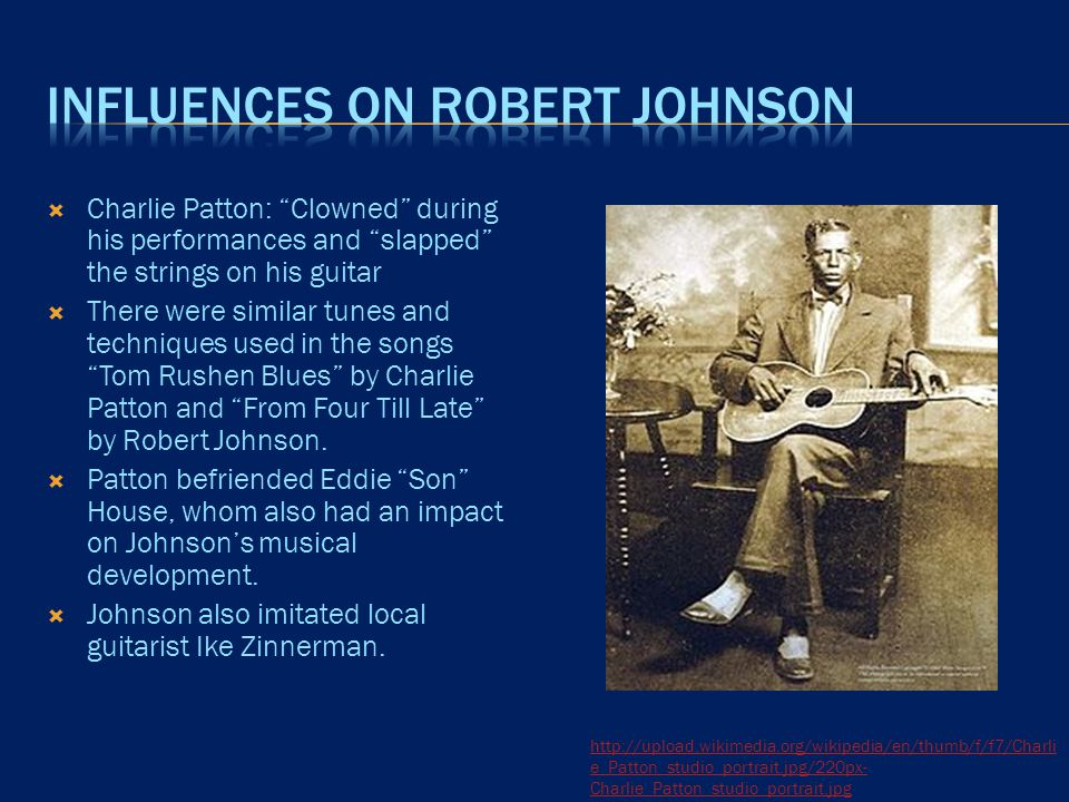  Charlie Patton: Clowned during his performances and slapped the strings on his guitar  There were similar tunes and techniques used in the songs Tom Rushen Blues by Charlie Patton and From Four Till Late by Robert Johnson.