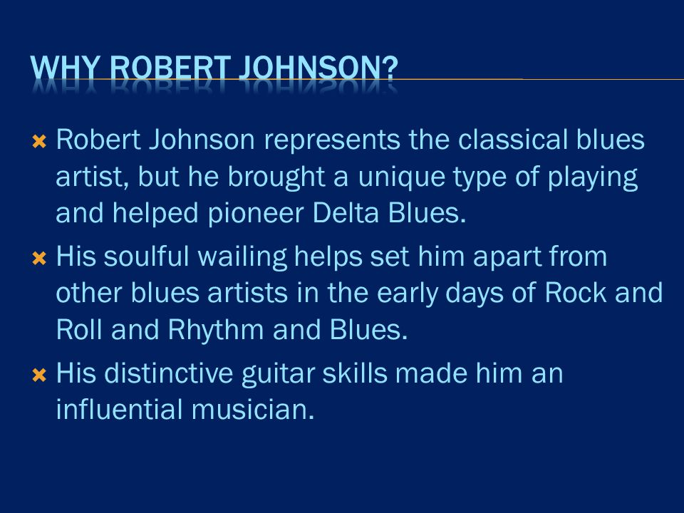  Robert Johnson represents the classical blues artist, but he brought a unique type of playing and helped pioneer Delta Blues.