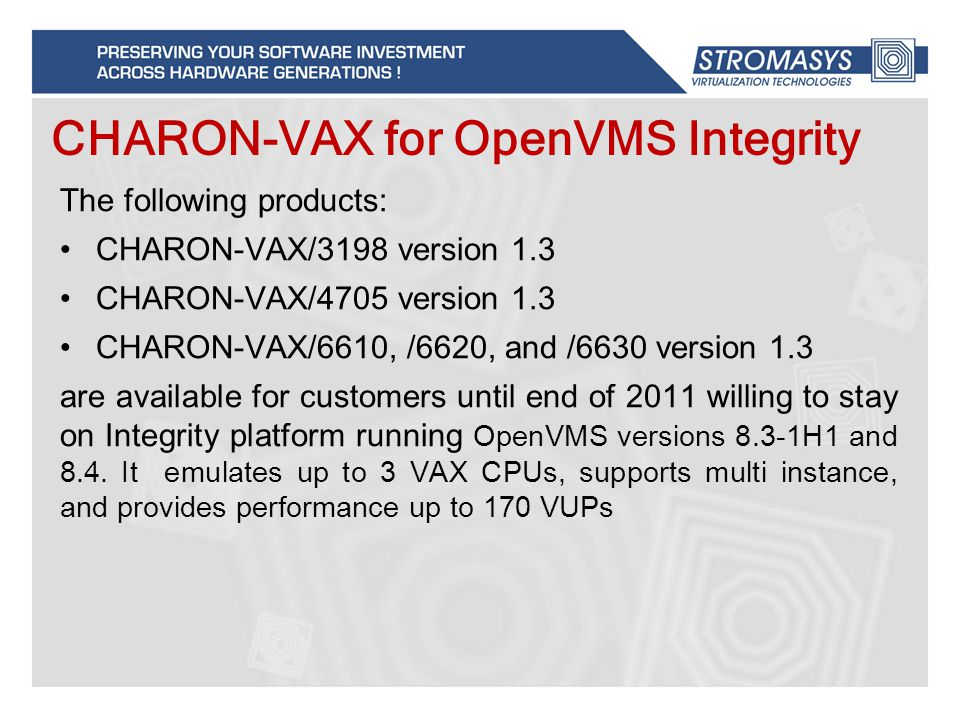 The following products: CHARON-VAX/3198 version 1.3 CHARON-VAX/4705 version 1.3 CHARON-VAX/6610, /6620, and /6630 version 1.3 are available for customers until end of 2011 willing to stay on Integrity platform running OpenVMS versions 8.3-1H1 and 8.4.