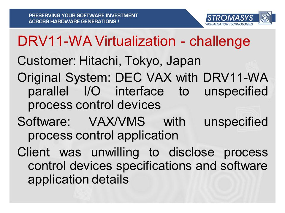 DRV11-WA Virtualization - challenge Customer: Hitachi, Tokyo, Japan Original System: DEC VAX with DRV11-WA parallel I/O interface to unspecified process control devices Software: VAX/VMS with unspecified process control application Client was unwilling to disclose process control devices specifications and software application details