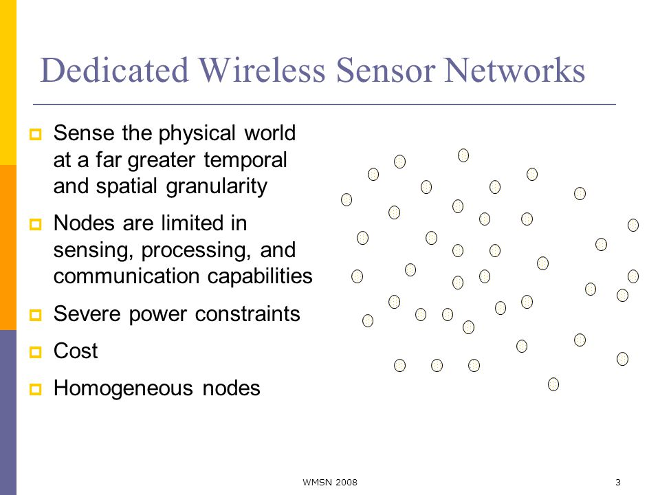 Dedicated Wireless Sensor Networks  Sense the physical world at a far greater temporal and spatial granularity  Nodes are limited in sensing, processing, and communication capabilities  Severe power constraints  Cost  Homogeneous nodes 3WMSN 2008