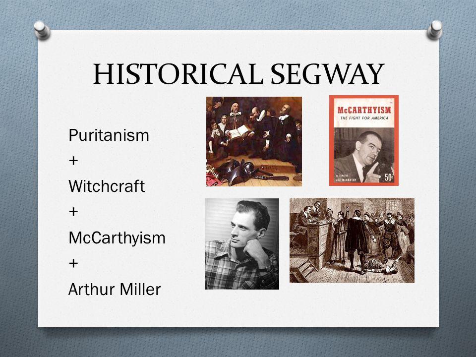 HISTORICAL SEGWAY Puritanism + Witchcraft + McCarthyism + Arthur Miller