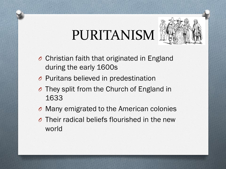 PURITANISM O Christian faith that originated in England during the early 1600s O Puritans believed in predestination O They split from the Church of England in 1633 O Many emigrated to the American colonies O Their radical beliefs flourished in the new world