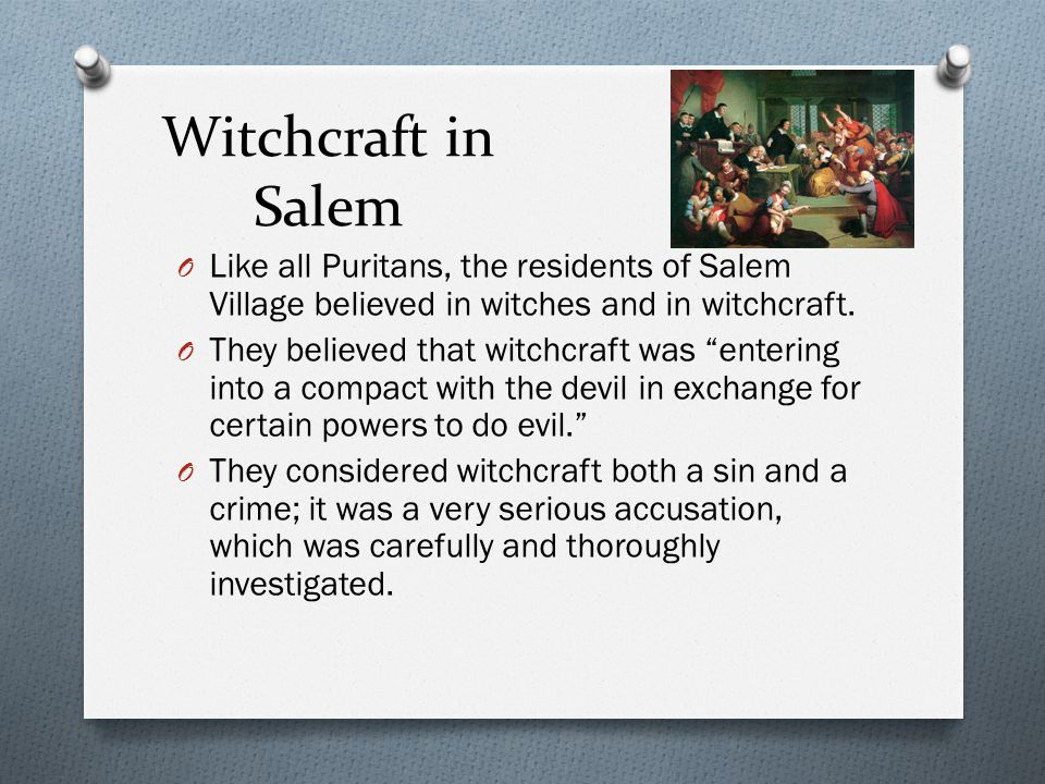 Witchcraft in Salem O Like all Puritans, the residents of Salem Village believed in witches and in witchcraft.