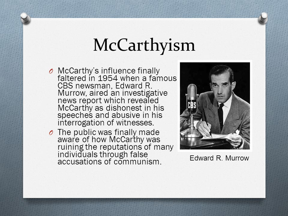 McCarthyism O McCarthy's influence finally faltered in 1954 when a famous CBS newsman, Edward R.