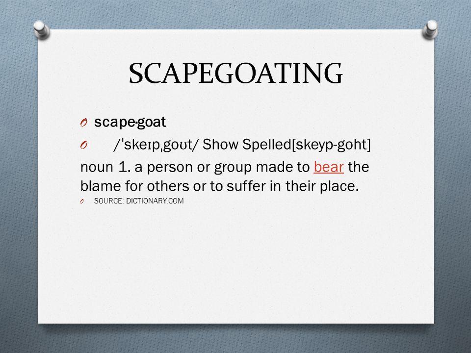 SCAPEGOATING O scape·goat O / ˈ ske ɪ p ˌ go ʊ t/ Show Spelled[skeyp-goht] noun 1.