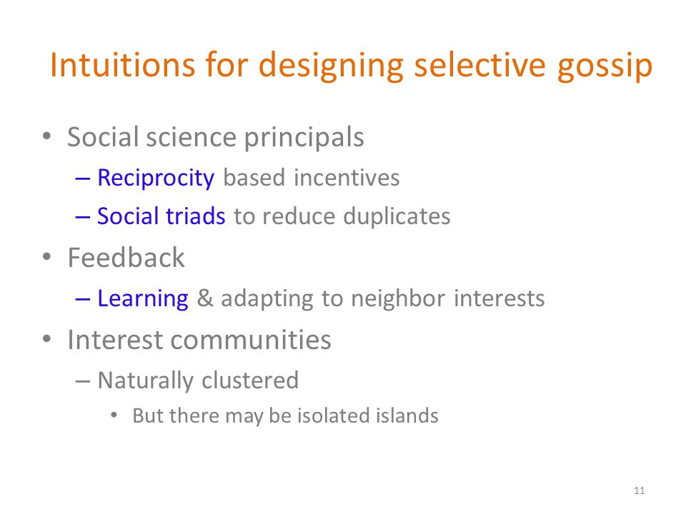 Intuitions for designing selective gossip Social science principals – Reciprocity based incentives – Social triads to reduce duplicates Feedback – Learning & adapting to neighbor interests Interest communities – Naturally clustered But there may be isolated islands 11
