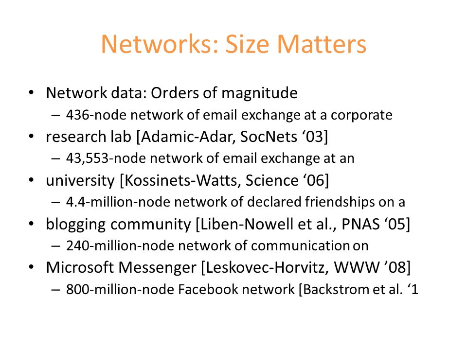 Networks: Size Matters Network data: Orders of magnitude – 436-node network of email exchange at a corporate research lab [Adamic-Adar, SocNets '03] – 43,553-node network of email exchange at an university [Kossinets-Watts, Science '06] – 4.4-million-node network of declared friendships on a blogging community [Liben-Nowell et al., PNAS '05] – 240-million-node network of communication on Microsoft Messenger [Leskovec-Horvitz, WWW '08] – 800-million-node Facebook network [Backstrom et al.