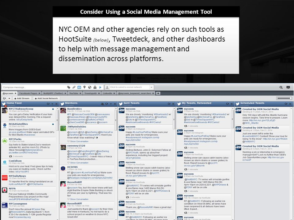 Consider Using a Social Media Management Tool NYC OEM and other agencies rely on such tools as HootSuite (below), Tweetdeck, and other dashboards to help with message management and dissemination across platforms.
