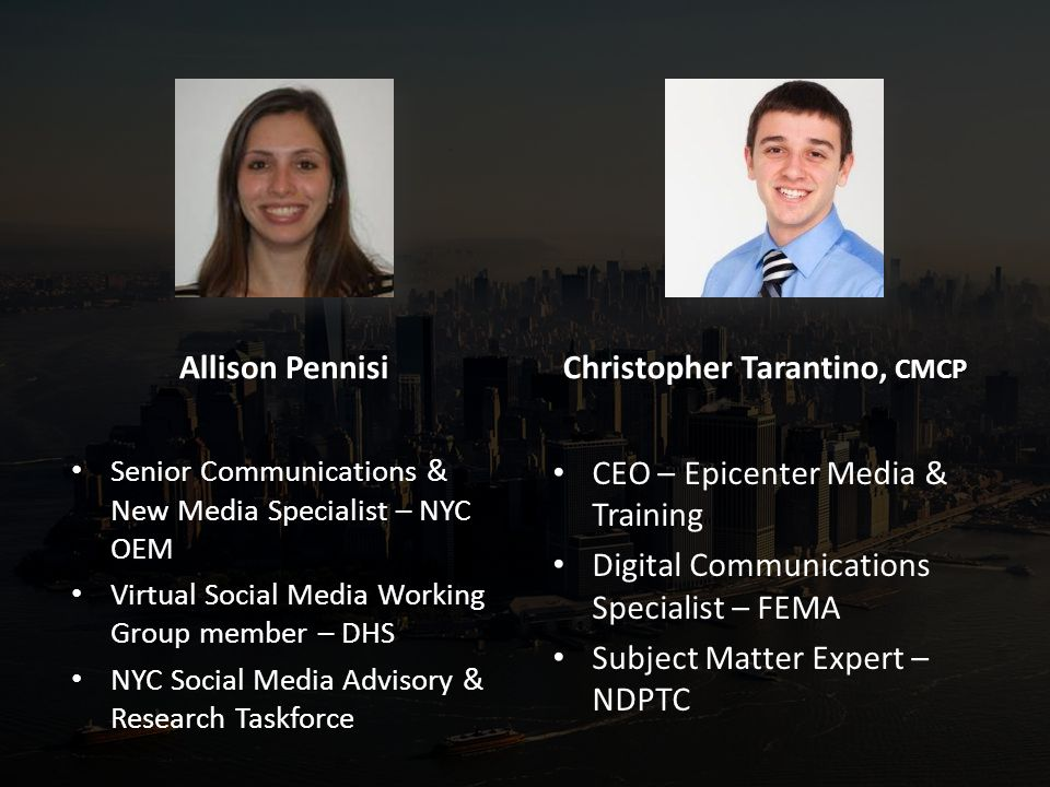 Allison Pennisi Senior Communications & New Media Specialist – NYC OEM Virtual Social Media Working Group member – DHS NYC Social Media Advisory & Research Taskforce Christopher Tarantino, CMCP CEO – Epicenter Media & Training Digital Communications Specialist – FEMA Subject Matter Expert – NDPTC