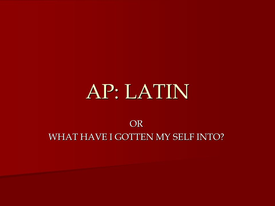 AP: LATIN OR WHAT HAVE I GOTTEN MY SELF INTO?
