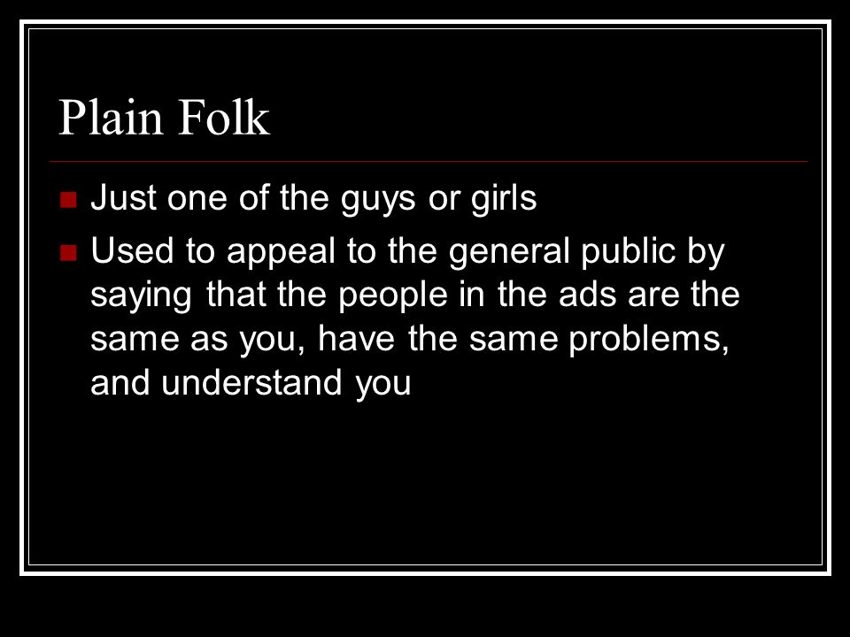 Plain Folk Just one of the guys or girls Used to appeal to the general public by saying that the people in the ads are the same as you, have the same problems, and understand you
