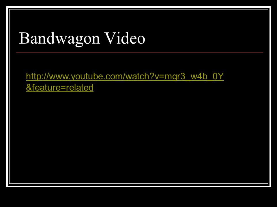 Bandwagon Video http://www.youtube.com/watch v=mgr3_w4b_0Y &feature=related
