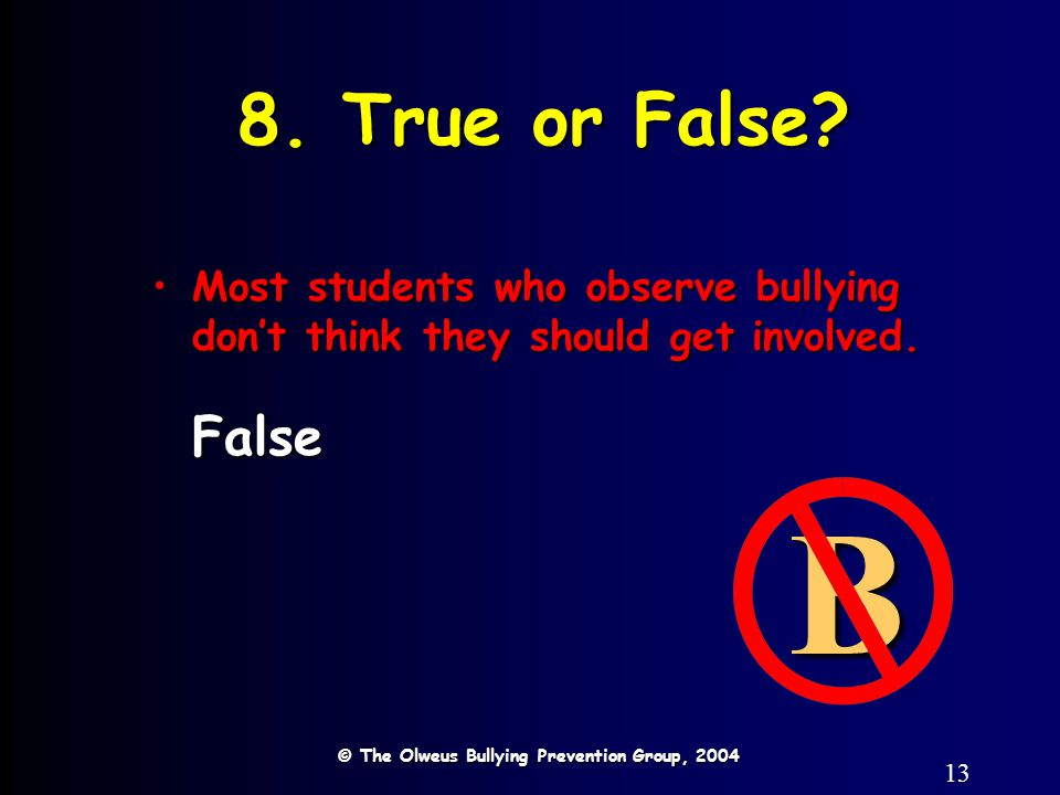 13 8. True or False? © The Olweus Bullying Prevention Group, 2004 B Most students who observe bullying don't think they should get involved.Most stude