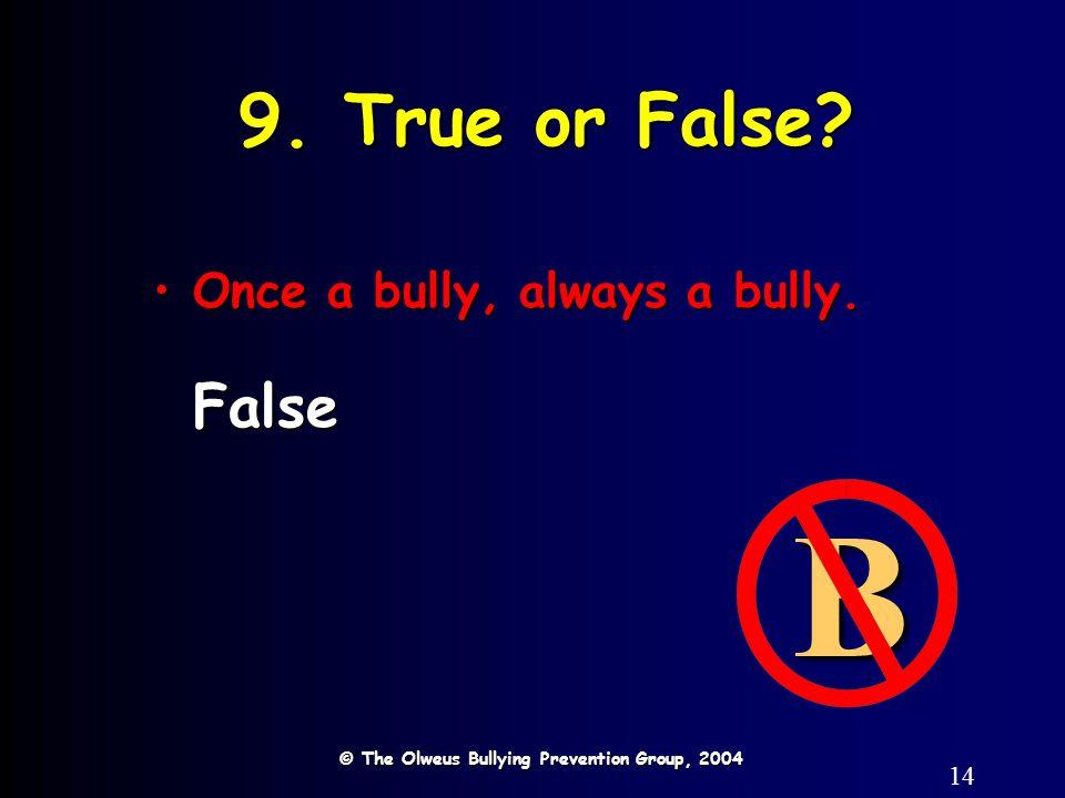14 9. True or False? © The Olweus Bullying Prevention Group, 2004 B Once a bully, always a bully.Once a bully, always a bully.False