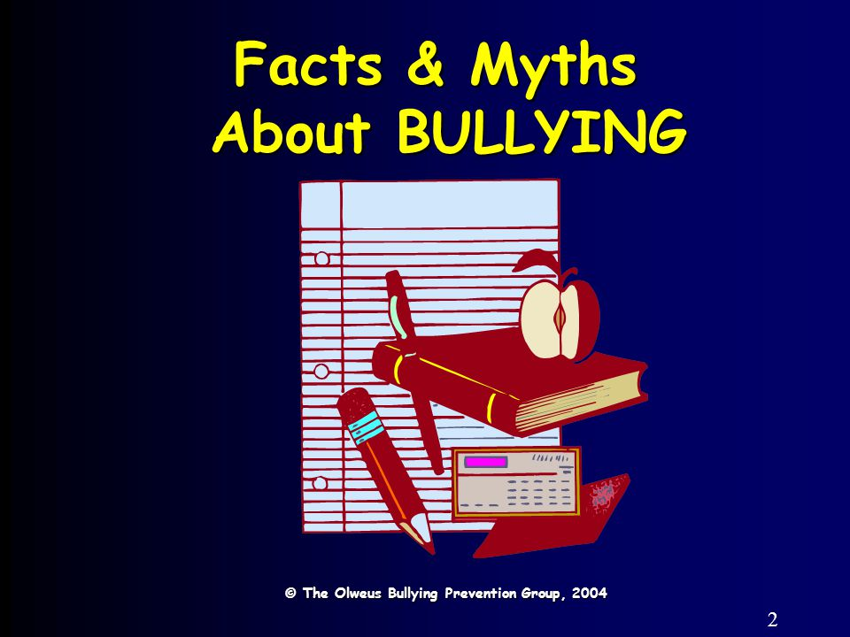 2 Facts & Myths About BULLYING © The Olweus Bullying Prevention Group, 2004