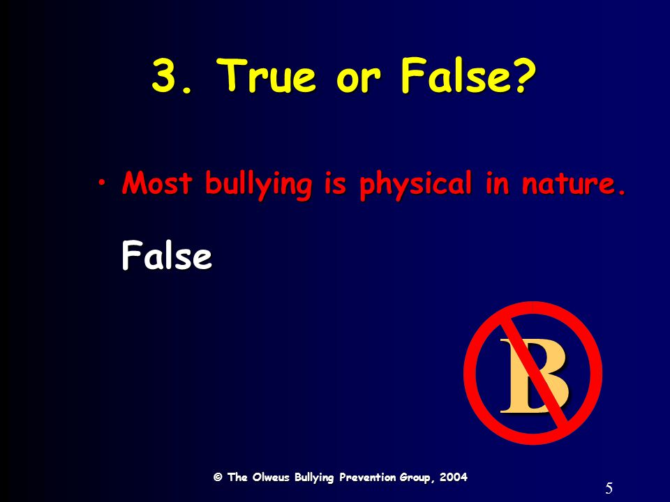 5 3. True or False? © The Olweus Bullying Prevention Group, 2004 B Most bullying is physical in nature.Most bullying is physical in nature.False