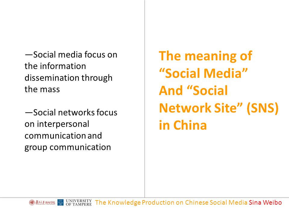 The Knowledge Production on Chinese Social Media Sina Weibo The meaning of Social Media And Social Network Site (SNS) in China —Social media focus on the information dissemination through the mass —Social networks focus on interpersonal communication and group communication