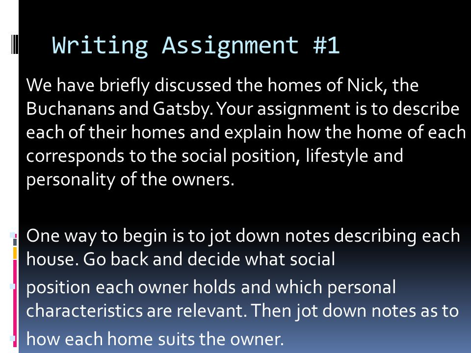 Writing Assignment #1 We have briefly discussed the homes of Nick, the Buchanans and Gatsby. Your assignment is to describe each of their homes and ex