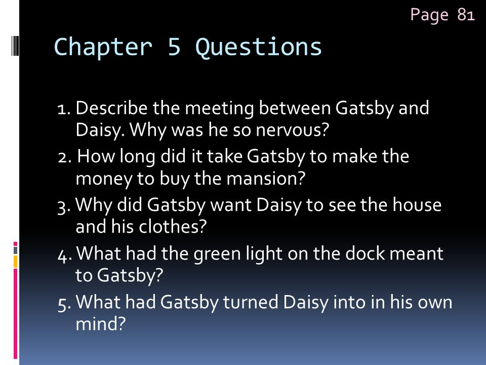 Chapter 5 Questions 1. Describe the meeting between Gatsby and Daisy. Why was he so nervous? 2. How long did it take Gatsby to make the money to buy t
