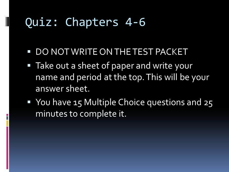 Quiz: Chapters 4-6  DO NOT WRITE ON THE TEST PACKET  Take out a sheet of paper and write your name and period at the top. This will be your answer s
