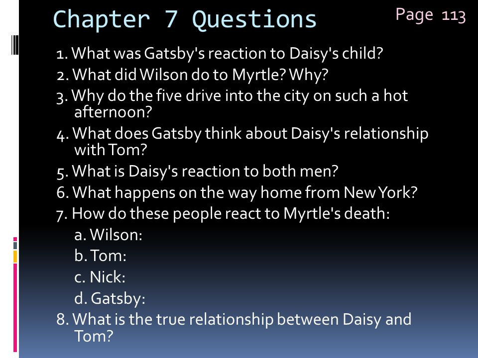 Chapter 7 Questions 1. What was Gatsby's reaction to Daisy's child? 2. What did Wilson do to Myrtle? Why? 3. Why do the five drive into the city on su