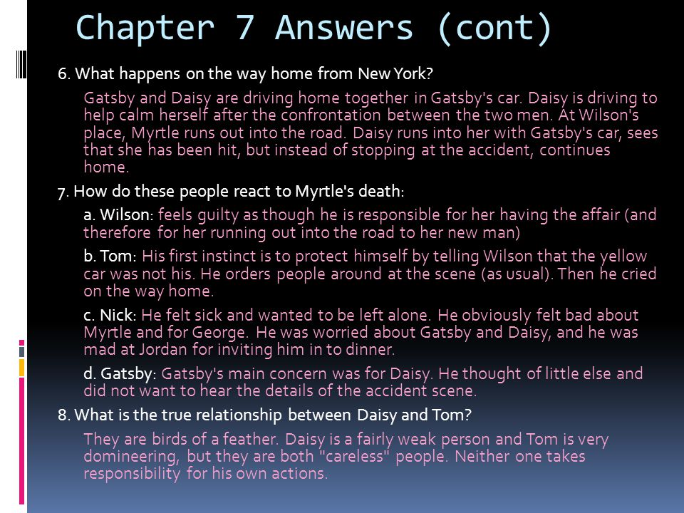 Chapter 7 Answers (cont) 6. What happens on the way home from New York? Gatsby and Daisy are driving home together in Gatsby's car. Daisy is driving t