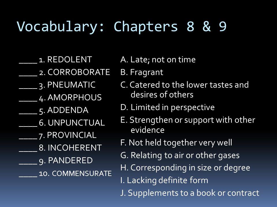 Vocabulary: Chapters 8 & 9 ____ 1. REDOLENT ____ 2. CORROBORATE ____ 3. PNEUMATIC ____ 4. AMORPHOUS ____ 5. ADDENDA ____ 6. UNPUNCTUAL ____ 7. PROVINC