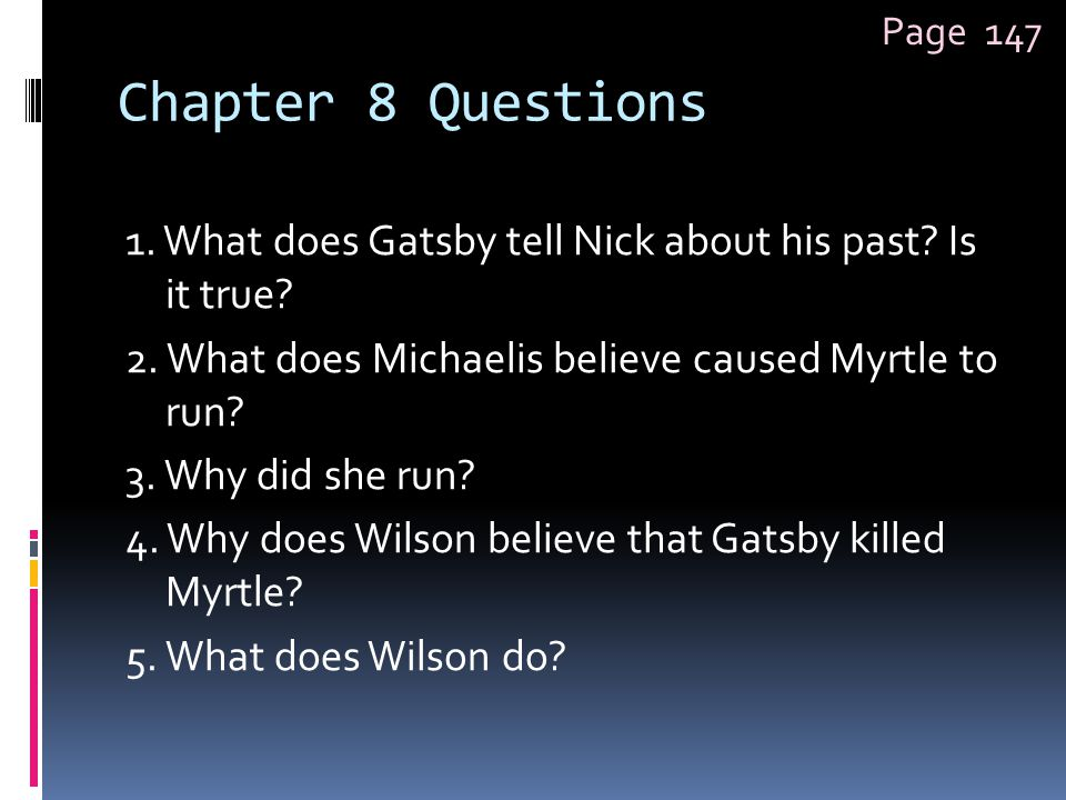 Chapter 8 Questions 1. What does Gatsby tell Nick about his past? Is it true? 2. What does Michaelis believe caused Myrtle to run? 3. Why did she run?