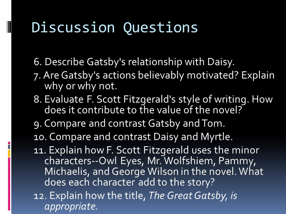 Discussion Questions 6. Describe Gatsby's relationship with Daisy. 7. Are Gatsby's actions believably motivated? Explain why or why not. 8. Evaluate F