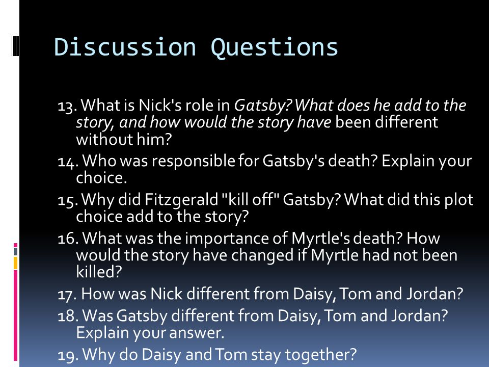 Discussion Questions 13. What is Nick's role in Gatsby? What does he add to the story, and how would the story have been different without him? 14. Wh