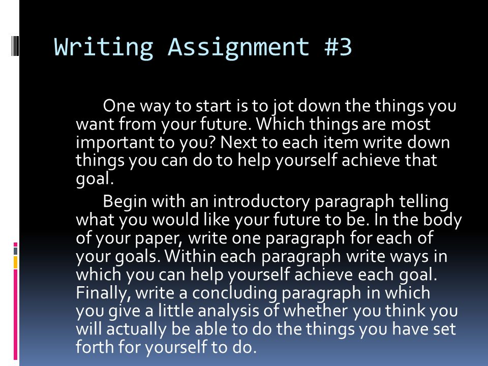 Writing Assignment #3 One way to start is to jot down the things you want from your future. Which things are most important to you? Next to each item