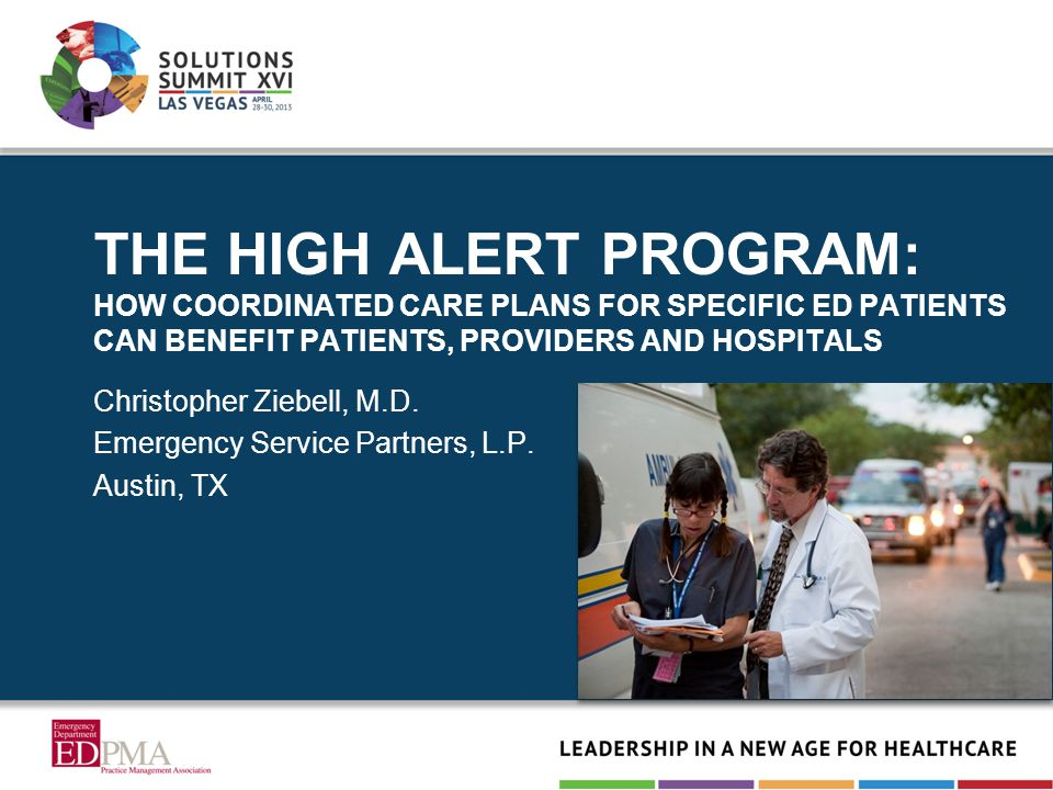 THE HIGH ALERT PROGRAM: HOW COORDINATED CARE PLANS FOR SPECIFIC ED PATIENTS CAN BENEFIT PATIENTS, PROVIDERS AND HOSPITALS Christopher Ziebell, M.D. Em