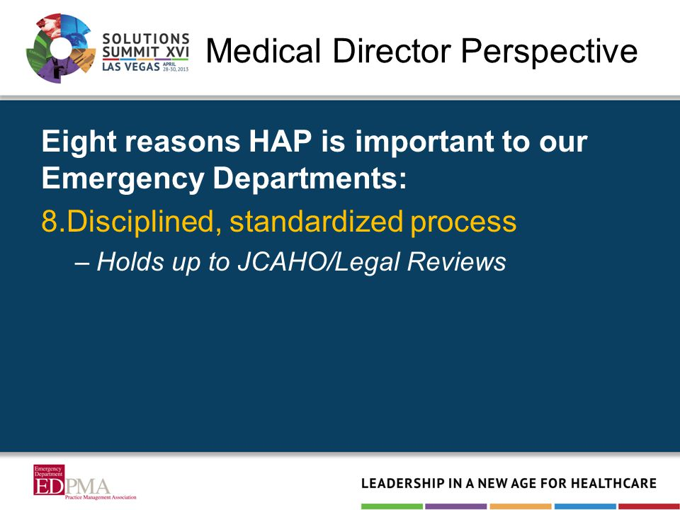 Medical Director Perspective Eight reasons HAP is important to our Emergency Departments: 8.Disciplined, standardized process –Holds up to JCAHO/Legal