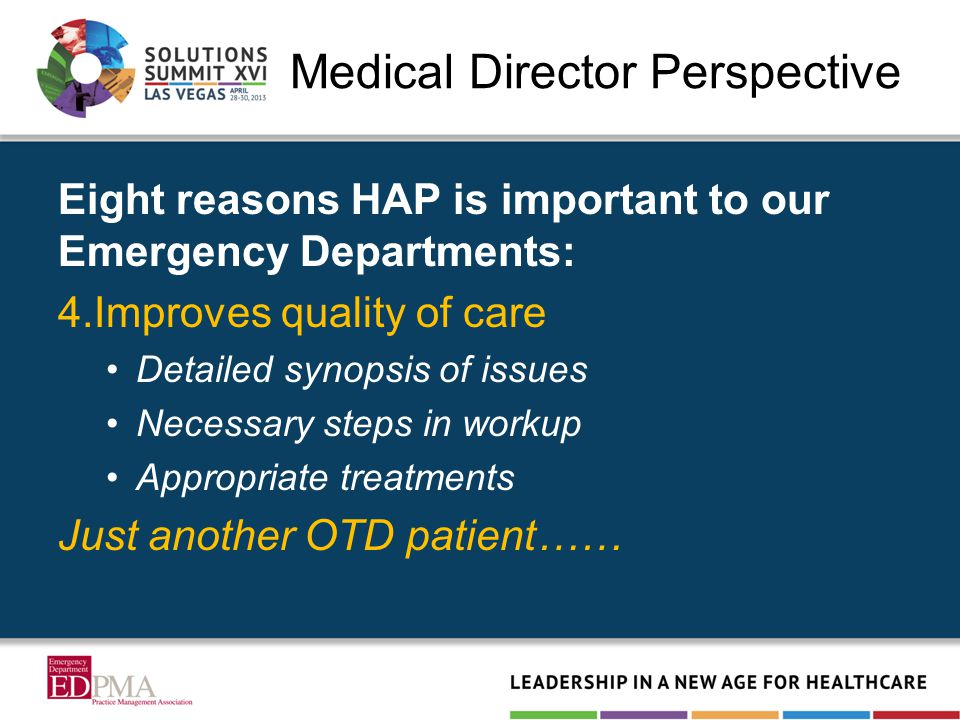 Medical Director Perspective Eight reasons HAP is important to our Emergency Departments: 4.Improves quality of care Detailed synopsis of issues Neces