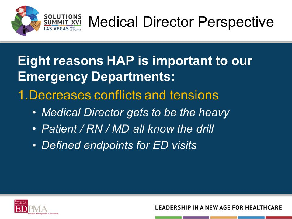 Medical Director Perspective Eight reasons HAP is important to our Emergency Departments: 1.Decreases conflicts and tensions Medical Director gets to