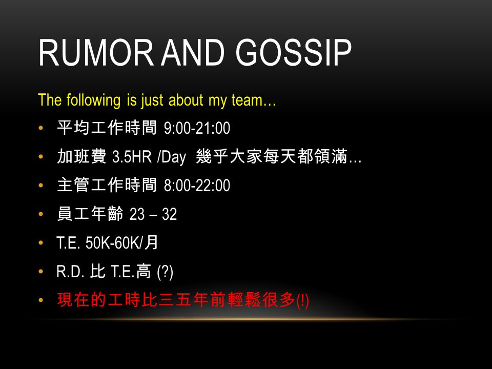 RUMOR AND GOSSIP The following is just about my team… 平均工作時間 9:00-21:00 加班費 3.5HR /Day 幾乎大家每天都領滿 … 主管工作時間 8:00-22:00 員工年齡 23 – 32 T.E. 50K-60K/ 月 R.D.