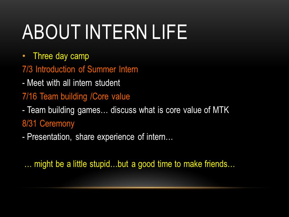 ABOUT INTERN LIFE Three day camp 7/3 Introduction of Summer Intern - Meet with all intern student 7/16 Team building /Core value - Team building games