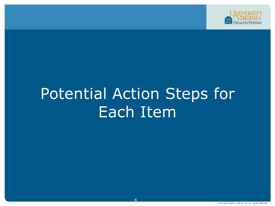 6 Potential Action Steps for Each Item Copyright © 2014 Gallup, Inc. All rights reserved.